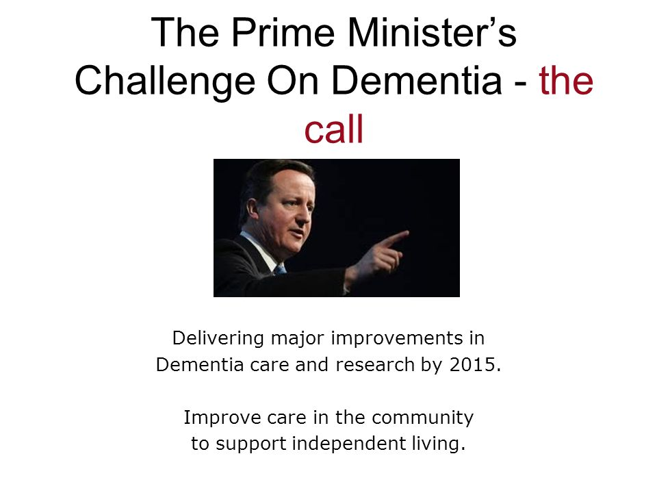 The Prime Ministers Challenge On Dementia - the call Delivering major improvements in Dementia care and research by 2015. Improve care in the communit