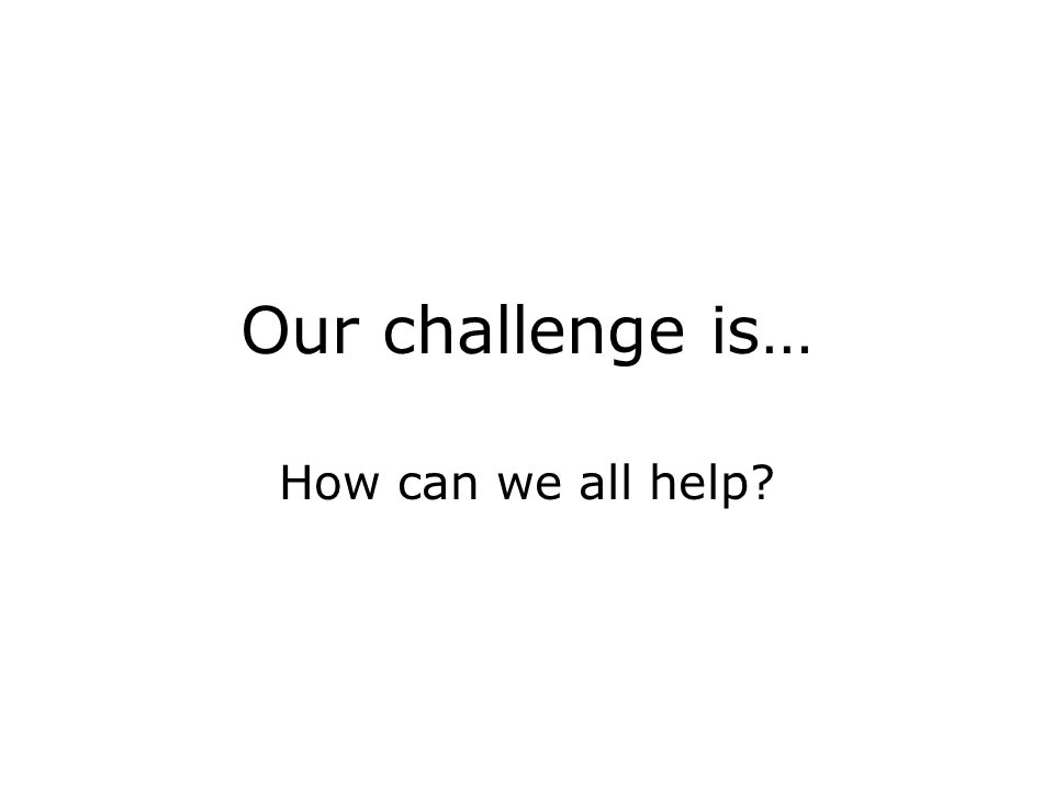 Our challenge is… How can we all help?
