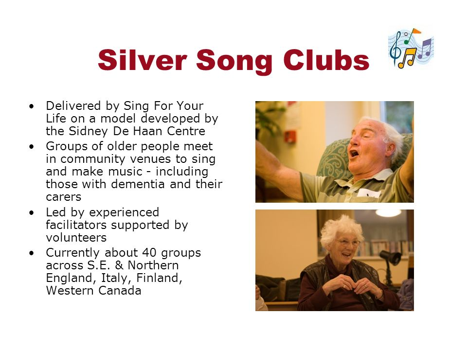 Silver Song Clubs Delivered by Sing For Your Life on a model developed by the Sidney De Haan Centre Groups of older people meet in community venues to