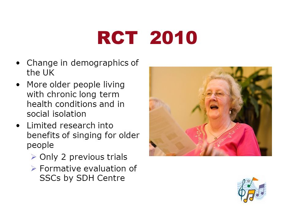 RCT 2010 Change in demographics of the UK More older people living with chronic long term health conditions and in social isolation Limited research i