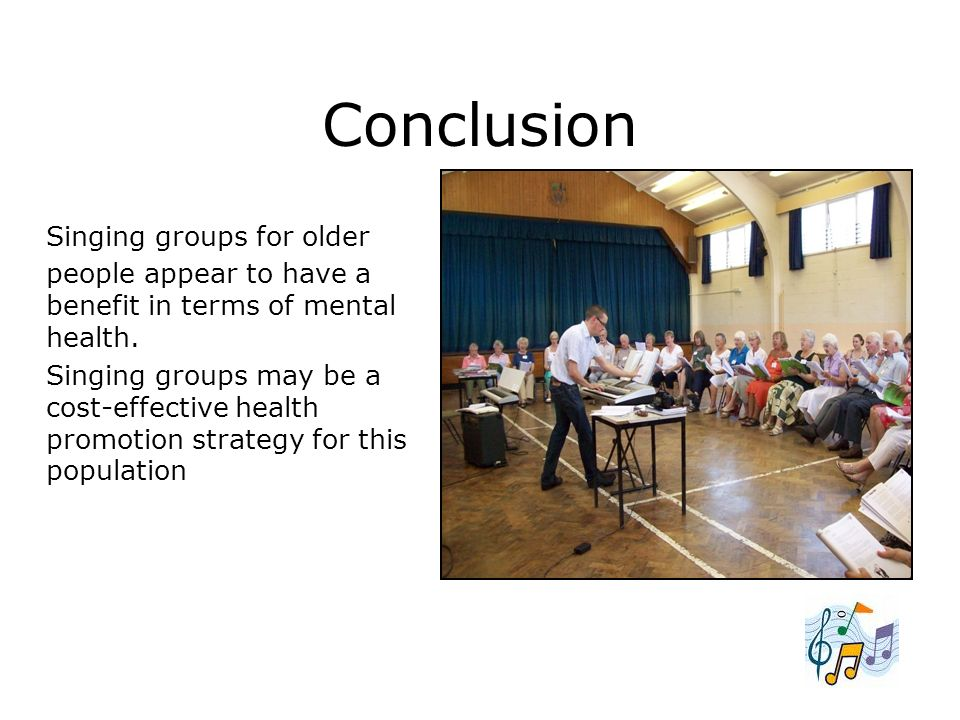 Conclusion Singing groups for older people appear to have a benefit in terms of mental health. Singing groups may be a cost-effective health promotion