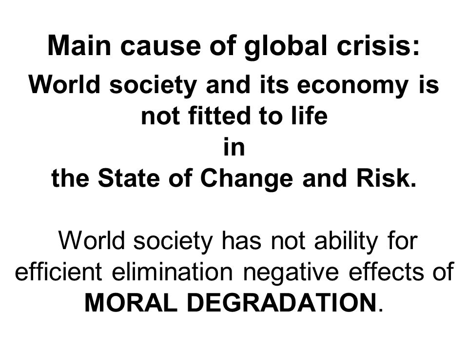 Main cause of global crisis: World society and its economy is not fitted to life in the State of Change and Risk. World society has not ability for ef