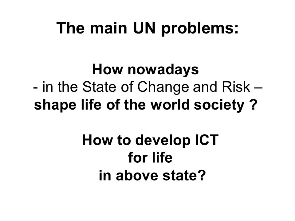 The main UN problems: How nowadays - in the State of Change and Risk – shape life of the world society ? How to develop ICT for life in above state?