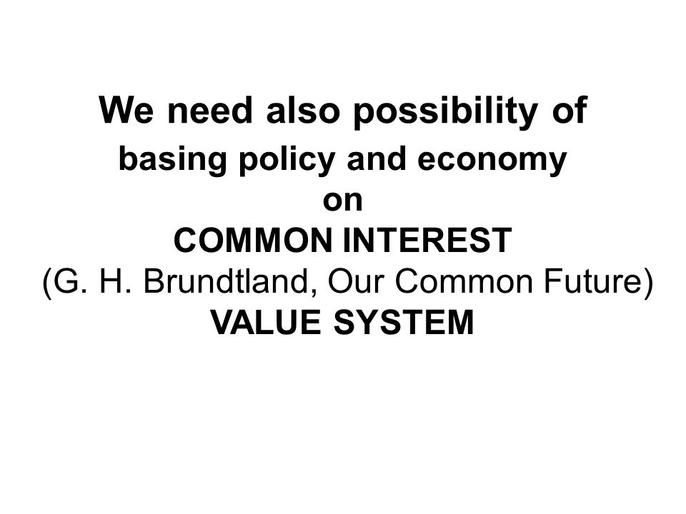 We need also possibility of basing policy and economy on COMMON INTEREST (G. H. Brundtland, Our Common Future) VALUE SYSTEM
