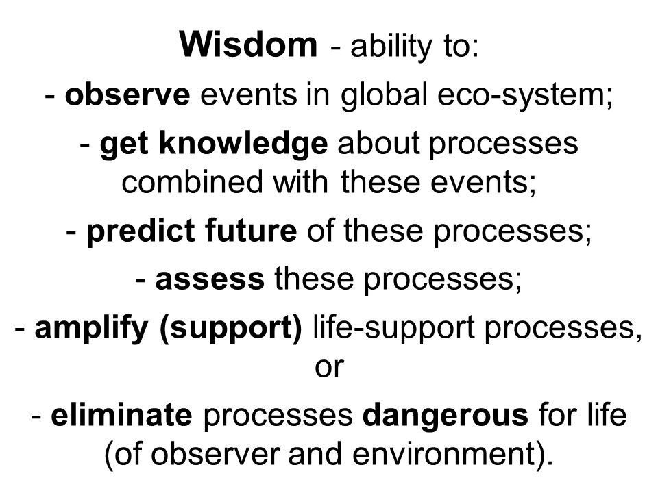 Wisdom - ability to: - observe events in global eco-system; - get knowledge about processes combined with these events; - predict future of these proc