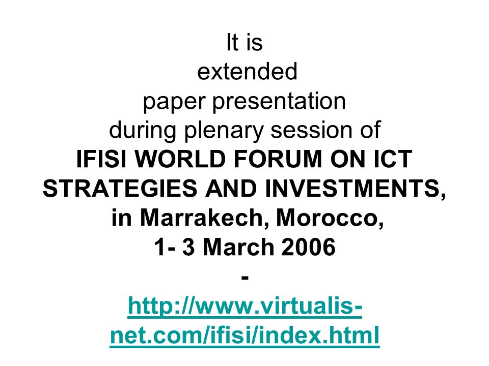 It is extended paper presentation during plenary session of IFISI WORLD FORUM ON ICT STRATEGIES AND INVESTMENTS, in Marrakech, Morocco, 1- 3 March 200