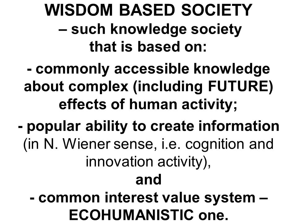 WISDOM BASED SOCIETY – such knowledge society that is based on: - commonly accessible knowledge about complex (including FUTURE) effects of human acti