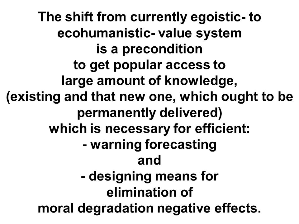 The shift from currently egoistic- to ecohumanistic- value system is a precondition to get popular access to large amount of knowledge, (existing and