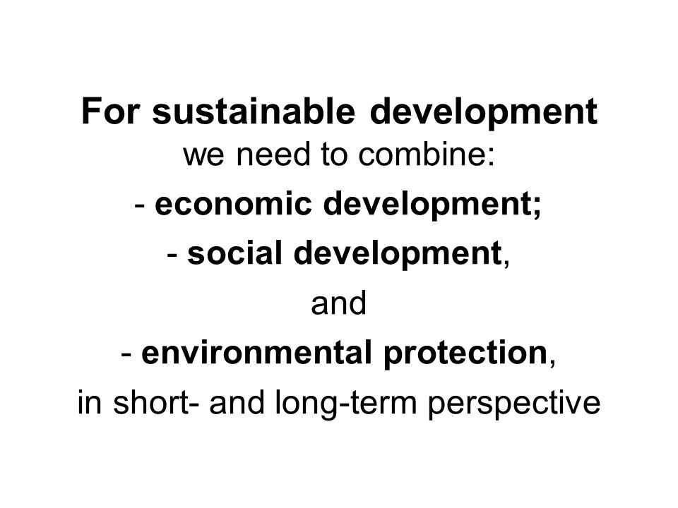 For sustainable development we need to combine: - economic development; - social development, and - environmental protection, in short- and long-term