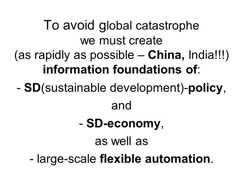 To avoid g lobal catastrophe we must create (as rapidly as possible – China, India!!!) information foundations of: - SD(sustainable development)-polic