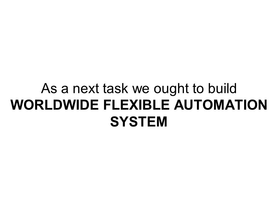 As a next task we ought to build WORLDWIDE FLEXIBLE AUTOMATION SYSTEM
