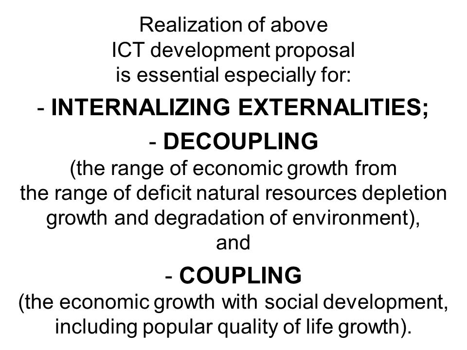 Realization of above ICT development proposal is essential especially for: - INTERNALIZING EXTERNALITIES; - DECOUPLING (the range of economic growth f