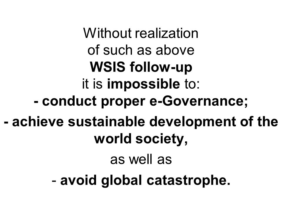Without realization of such as above WSIS follow-up it is impossible to: - conduct proper e-Governance; - achieve sustainable development of the world