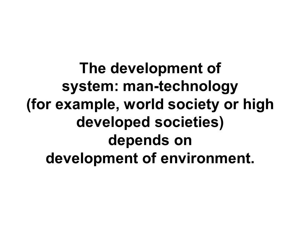 The development of system: man-technology (for example, world society or high developed societies) depends on development of environment.