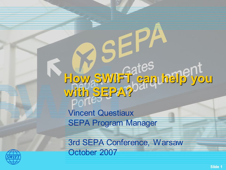 Slide 1 How SWIFT can help you with SEPA? Vincent Questiaux SEPA Program Manager 3rd SEPA Conference, Warsaw October 2007