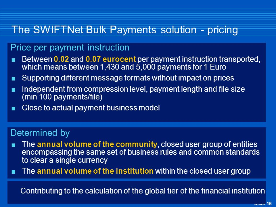 Slide 16 The SWIFTNet Bulk Payments solution - pricing Price per payment instruction Between 0.02 and 0.07 eurocent per payment instruction transporte
