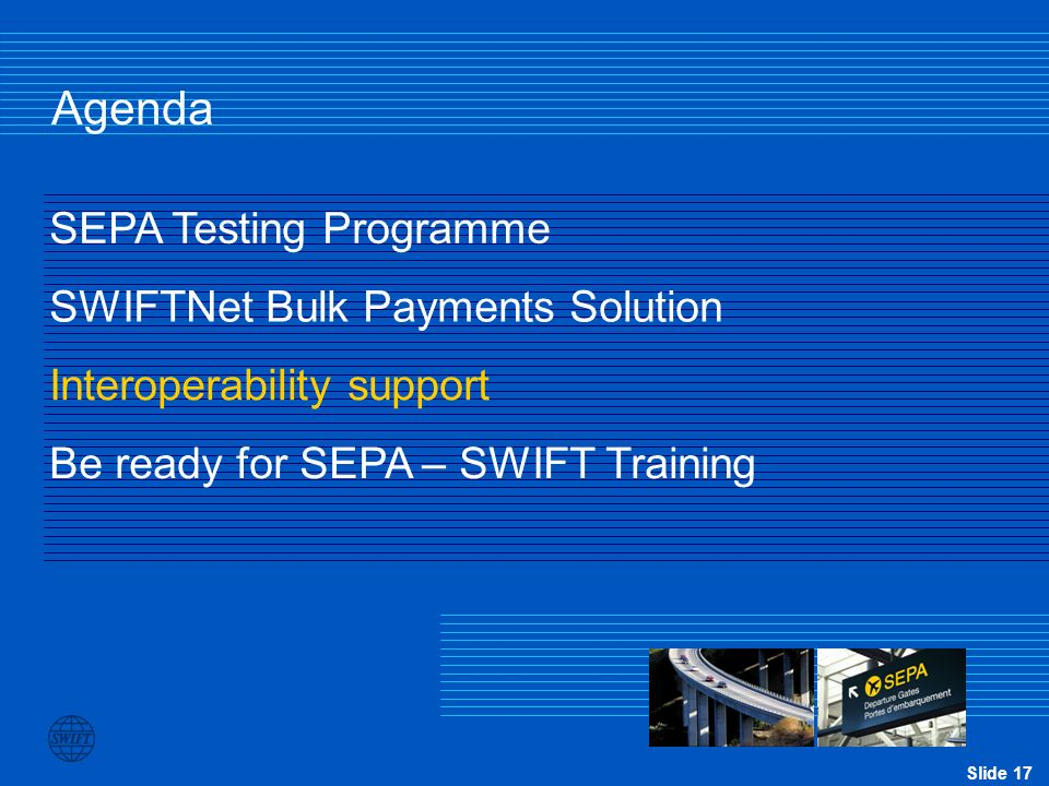 Slide 17 Agenda SEPA Testing Programme SWIFTNet Bulk Payments Solution Be ready for SEPA – SWIFT Training Interoperability support