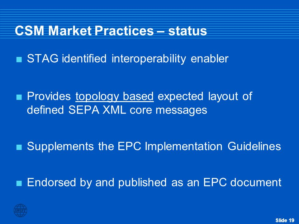 Slide 19 STAG identified interoperability enabler Provides topology based expected layout of defined SEPA XML core messages Supplements the EPC Implem
