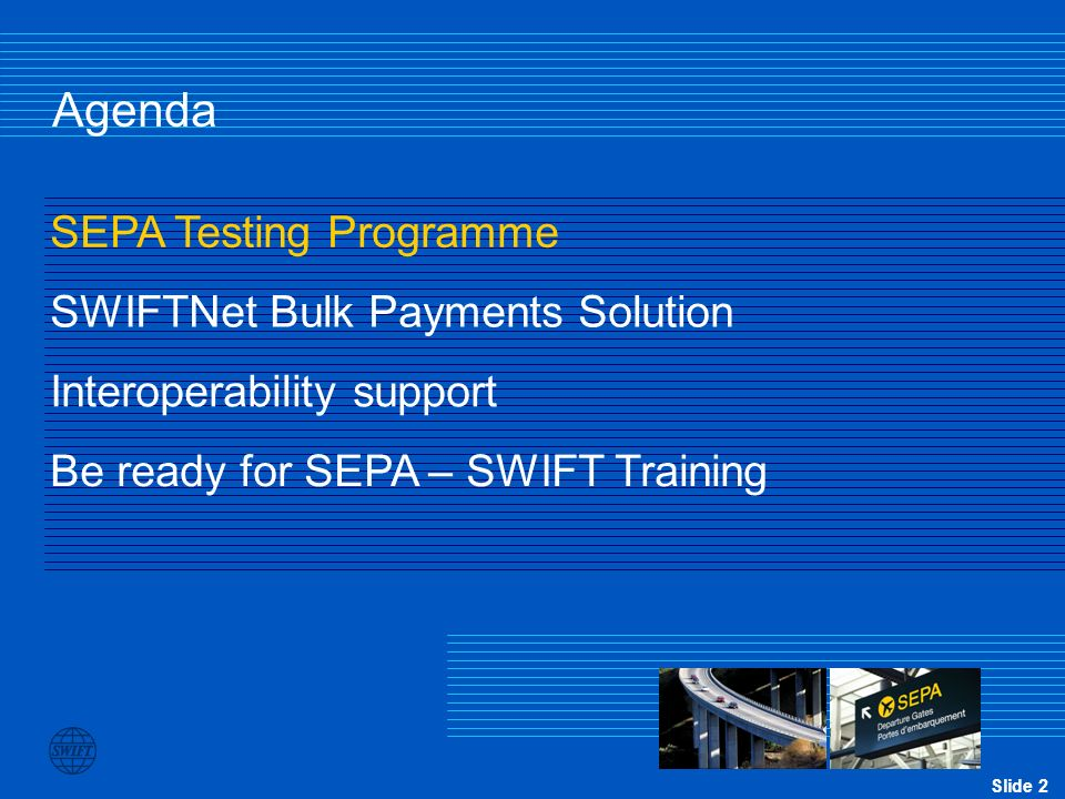 Slide 2 Agenda SEPA Testing Programme SWIFTNet Bulk Payments Solution Be ready for SEPA – SWIFT Training Interoperability support