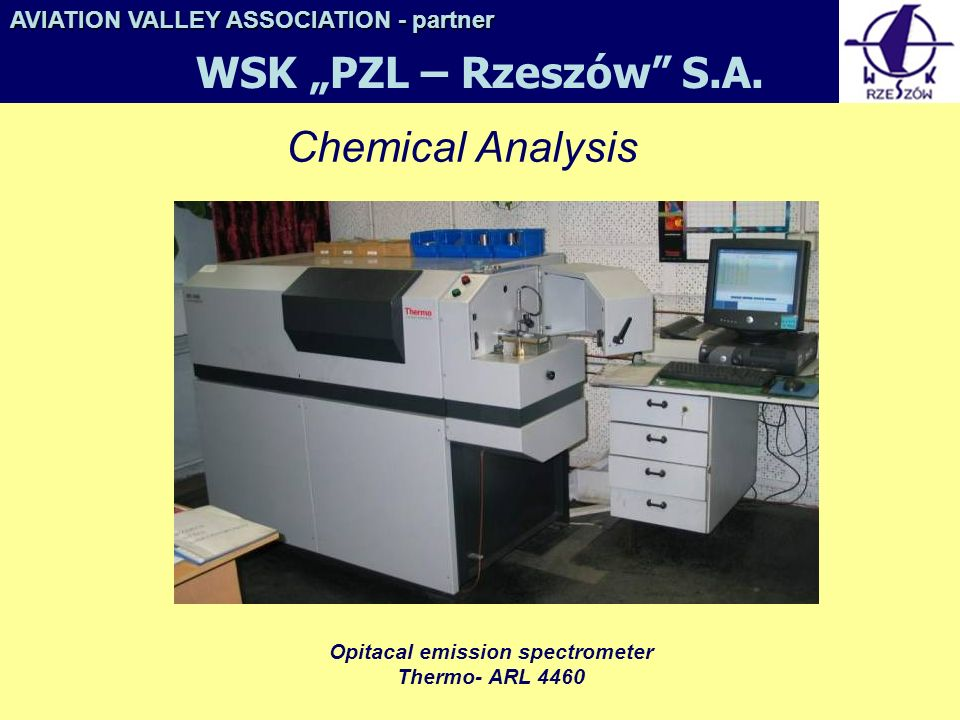 Chemical Analysis Opitacal emission spectrometer Thermo- ARL 4460 AVIATION VALLEY ASSOCIATION- partner AVIATION VALLEY ASSOCIATION - partner WSK PZL – Rzeszów S.A.