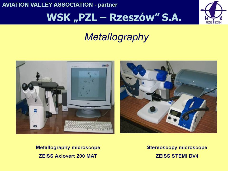 Metallography Metallography microscope ZEISS Axiovert 200 MAT Stereoscopy microscope ZEISS STEMI DV4 AVIATION VALLEY ASSOCIATION- partner AVIATION VALLEY ASSOCIATION - partner WSK PZL – Rzeszów S.A.