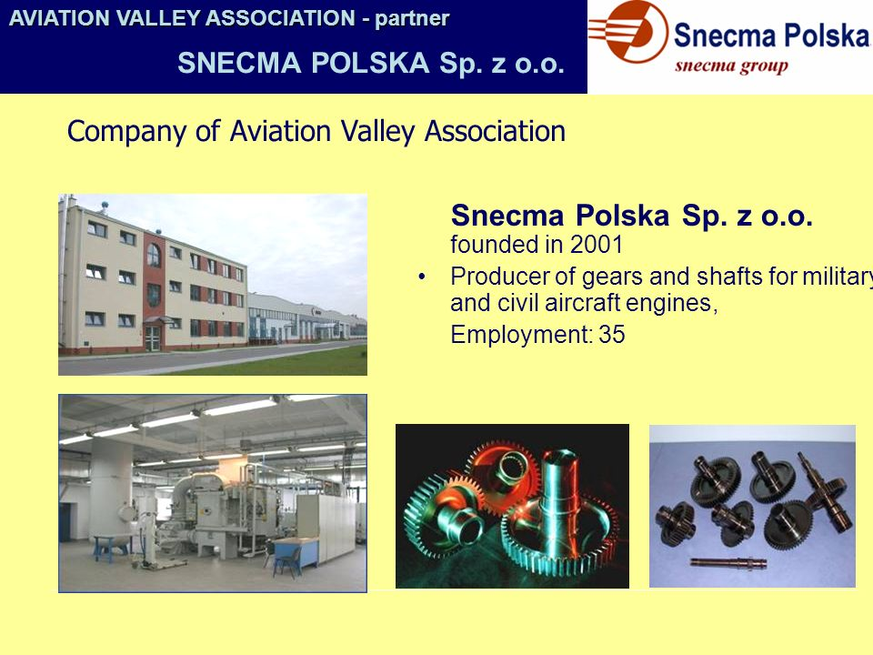 Snecma Polska Sp. z o.o. founded in 2001 Producer of gears and shafts for military and civil aircraft engines, Employment: 35 AVIATION VALLEY ASSOCIAT