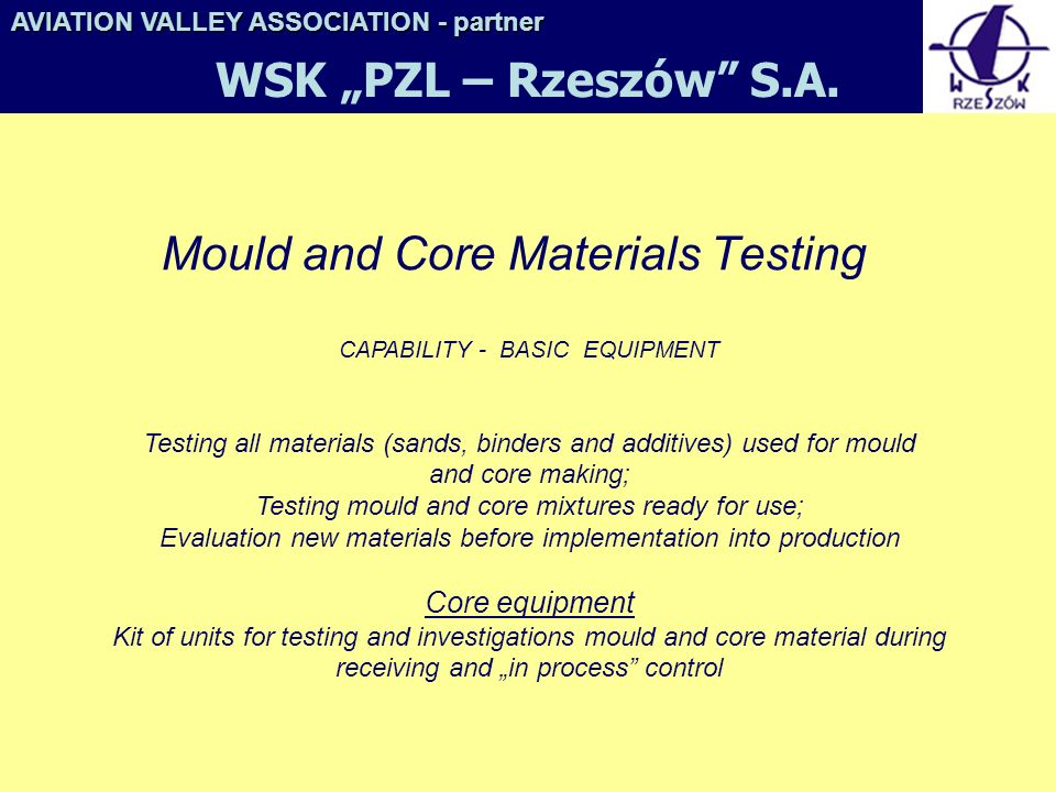 Mould and Core Materials Testing CAPABILITY - BASIC EQUIPMENT Testing all materials (sands, binders and additives) used for mould and core making; Testing mould and core mixtures ready for use; Evaluation new materials before implementation into production Core equipment Kit of units for testing and investigations mould and core material during receiving and in process control AVIATION VALLEY ASSOCIATION- partner AVIATION VALLEY ASSOCIATION - partner WSK PZL – Rzeszów S.A.