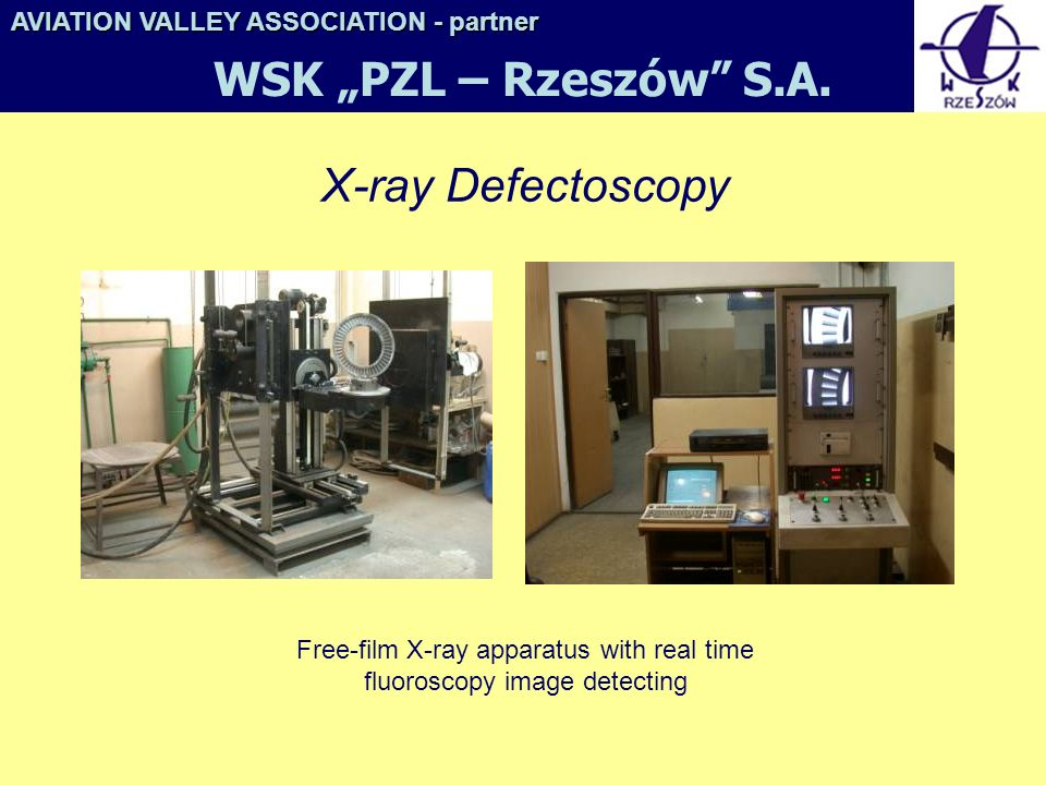 X-ray Defectoscopy Free-film X-ray apparatus with real time fluoroscopy image detecting AVIATION VALLEY ASSOCIATION- partner AVIATION VALLEY ASSOCIATION - partner WSK PZL – Rzeszów S.A.