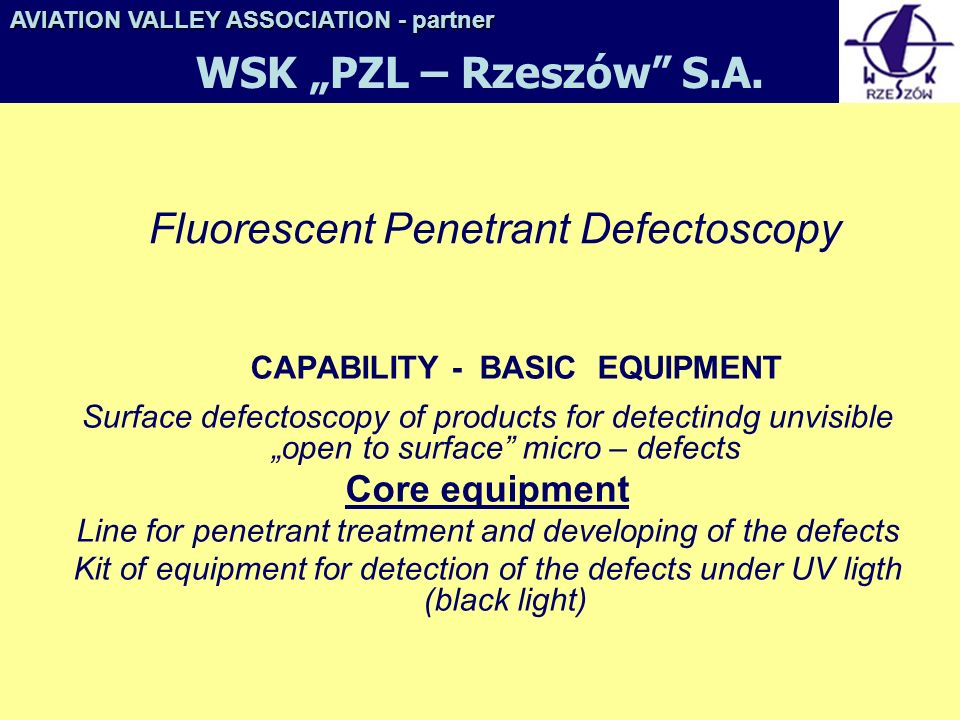 Fluorescent Penetrant Defectoscopy CAPABILITY - BASIC EQUIPMENT Surface defectoscopy of products for detectindg unvisible open to surface micro – defects Core equipment Line for penetrant treatment and developing of the defects Kit of equipment for detection of the defects under UV ligth (black light) AVIATION VALLEY ASSOCIATION- partner AVIATION VALLEY ASSOCIATION - partner WSK PZL – Rzeszów S.A.