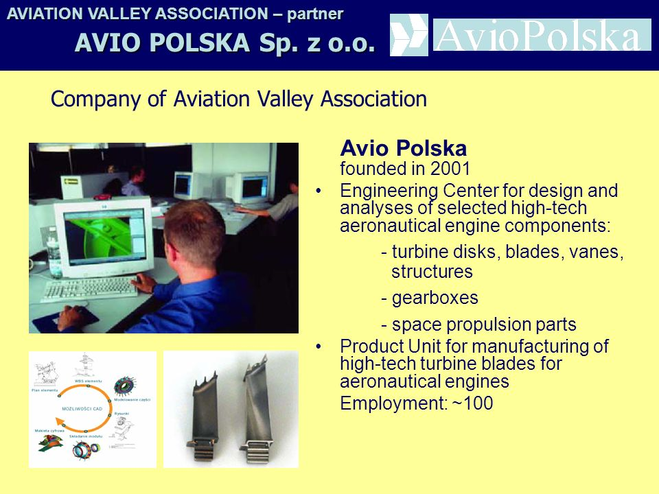Avio Polska founded in 2001 Engineering Center for design and analyses of selected high-tech aeronautical engine components: - turbine disks, blades, vanes, structures - gearboxes - space propulsion parts Product Unit for manufacturing of high-tech turbine blades for aeronautical engines Employment: ~100 AVIATION VALLEY ASSOCIATION– partner AVIATION VALLEY ASSOCIATION – partner AVIO POLSKA Sp.