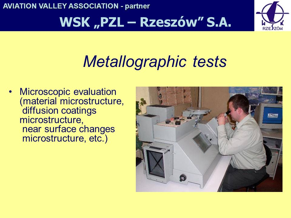 Metallographic tests Microscopic evaluation (material microstructure, diffusion coatings microstructure, near surface changes microstructure, etc.) AVIATION VALLEY ASSOCIATION- partner AVIATION VALLEY ASSOCIATION - partner WSK PZL – Rzeszów S.A.