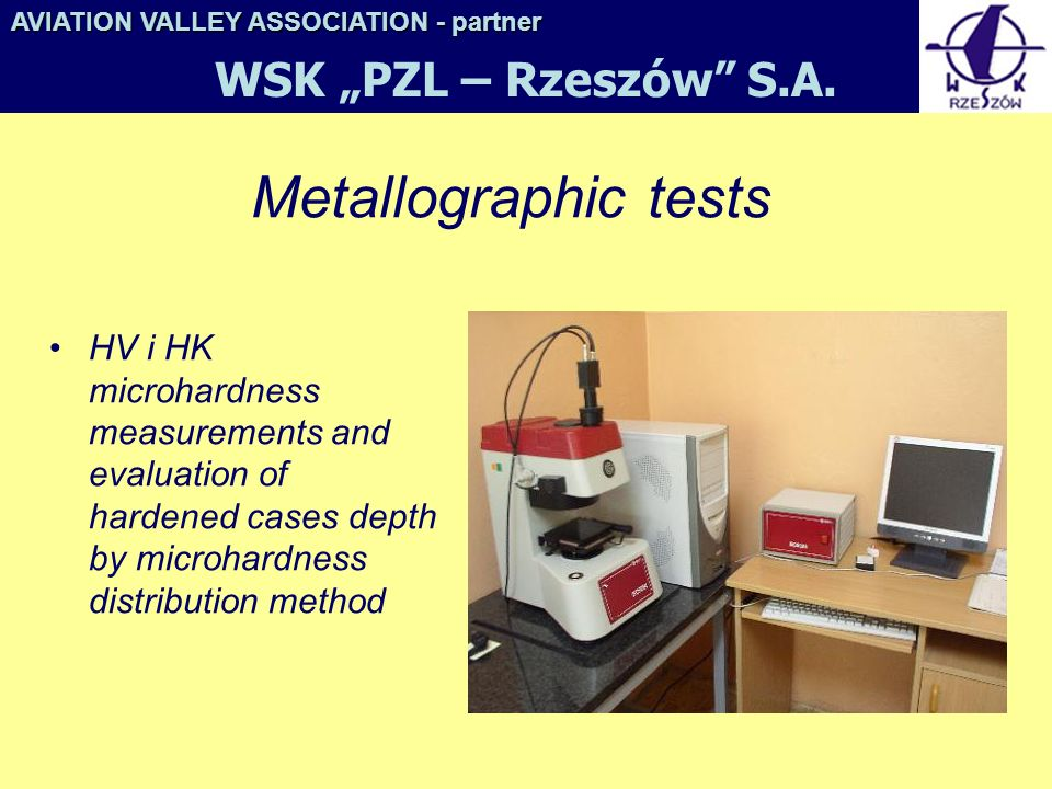 Metallographic tests HV i HK microhardness measurements and evaluation of hardened cases depth by microhardness distribution method AVIATION VALLEY ASSOCIATION- partner AVIATION VALLEY ASSOCIATION - partner WSK PZL – Rzeszów S.A.