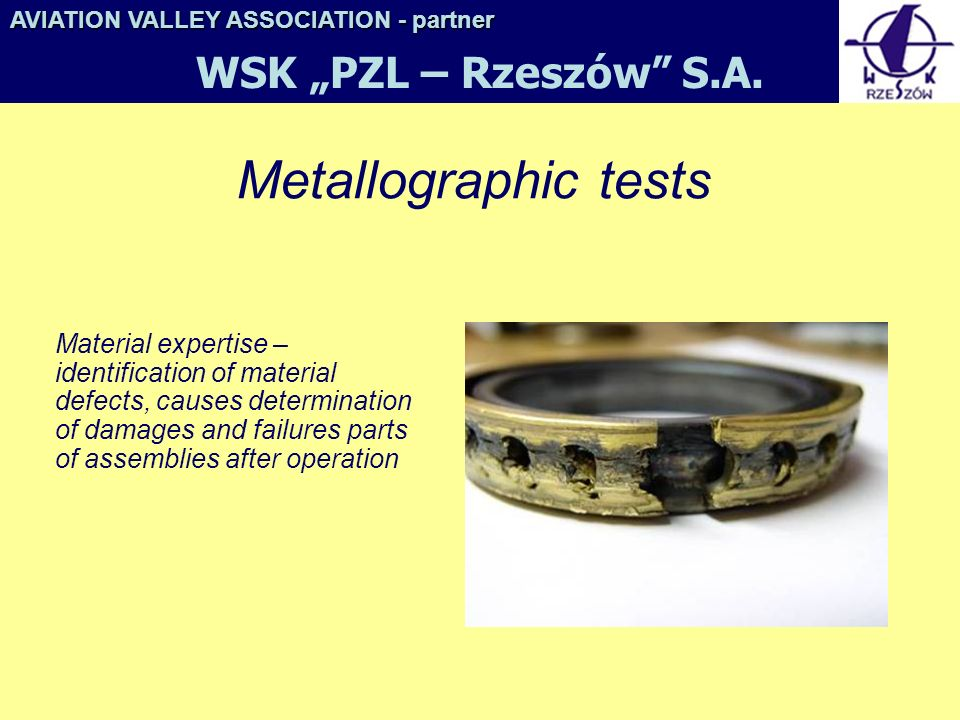 Metallographic tests Material expertise – identification of material defects, causes determination of damages and failures parts of assemblies after operation AVIATION VALLEY ASSOCIATION- partner AVIATION VALLEY ASSOCIATION - partner WSK PZL – Rzeszów S.A.