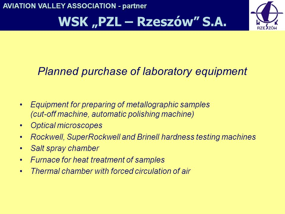 Planned purchase of laboratory equipment Equipment for preparing of metallographic samples (cut-off machine, automatic polishing machine) Optical microscopes Rockwell, SuperRockwell and Brinell hardness testing machines Salt spray chamber Furnace for heat treatment of samples Thermal chamber with forced circulation of air AVIATION VALLEY ASSOCIATION- partner AVIATION VALLEY ASSOCIATION - partner WSK PZL – Rzeszów S.A.