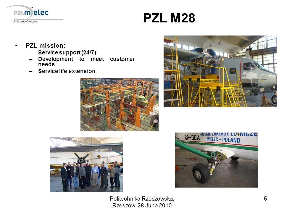 Politechnika Rzeszowska, Rzeszów, 28 June 2010 5 PZL M28 PZL mission: –Service support (24/7) –Development to meet customer needs –Service life extens