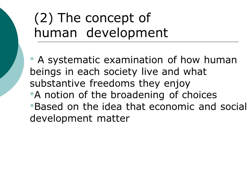 (2) The concept of human development A systematic examination of how human beings in each society live and what substantive freedoms they enjoy A noti