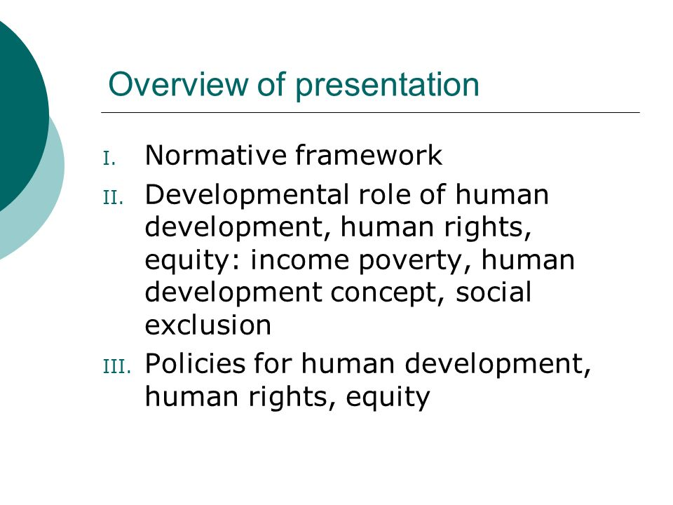 Overview of presentation I. Normative framework II. Developmental role of human development, human rights, equity: income poverty, human development c