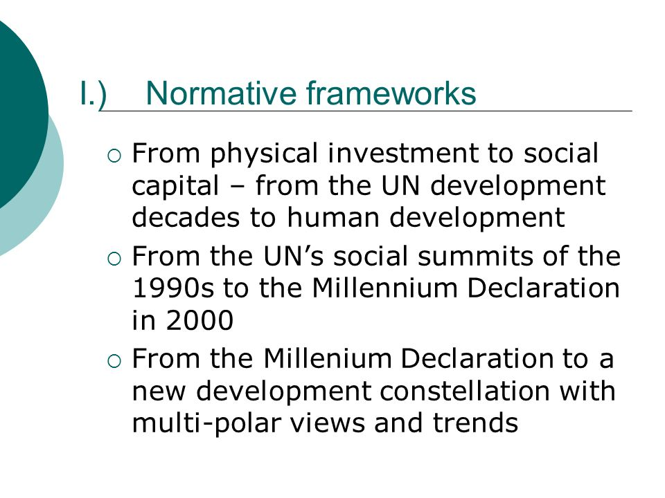 I.)Normative frameworks From physical investment to social capital – from the UN development decades to human development From the UNs social summits