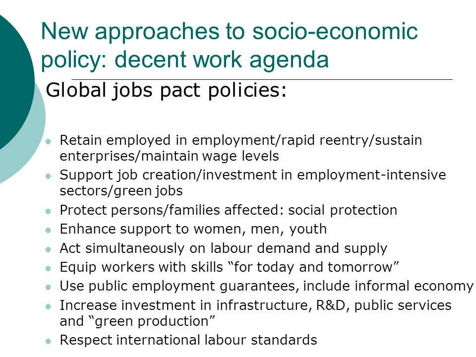New approaches to socio-economic policy: decent work agenda Global jobs pact policies: Retain employed in employment/rapid reentry/sustain enterprises