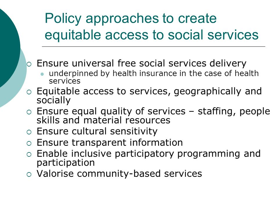 Policy approaches to create equitable access to social services Ensure universal free social services delivery underpinned by health insurance in the