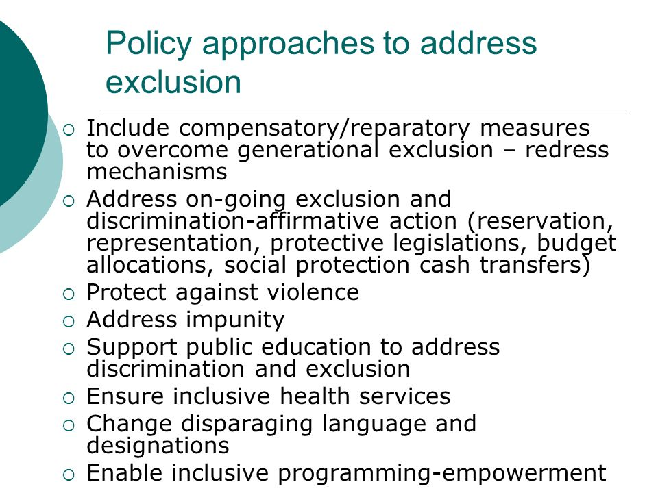 Policy approaches to address exclusion Include compensatory/reparatory measures to overcome generational exclusion – redress mechanisms Address on-goi