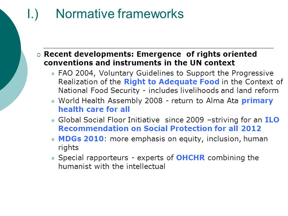 I.)Normative frameworks Recent developments: Emergence of rights oriented conventions and instruments in the UN context FAO 2004, Voluntary Guidelines