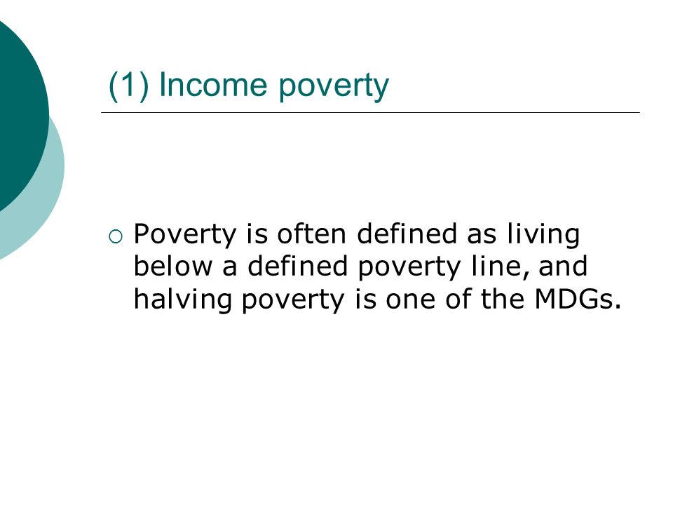 (1) Income poverty Poverty is often defined as living below a defined poverty line, and halving poverty is one of the MDGs.