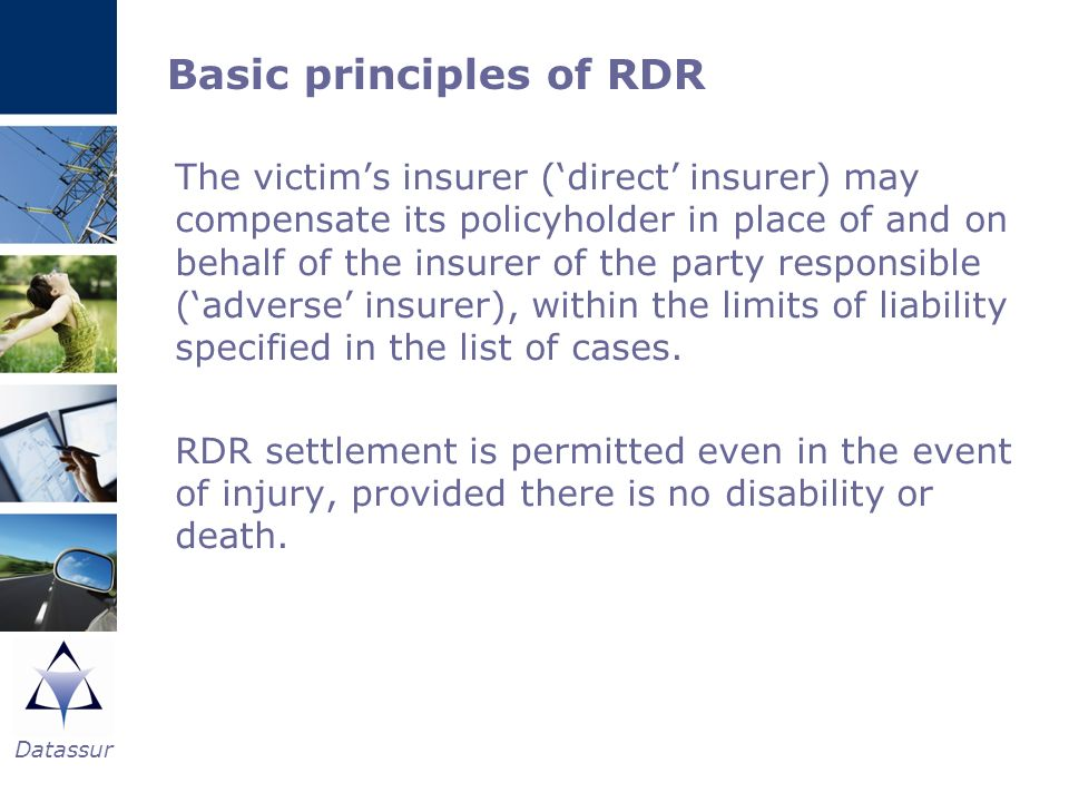 Basic principles of RDR The victims insurer (direct insurer) may compensate its policyholder in place of and on behalf of the insurer of the party res