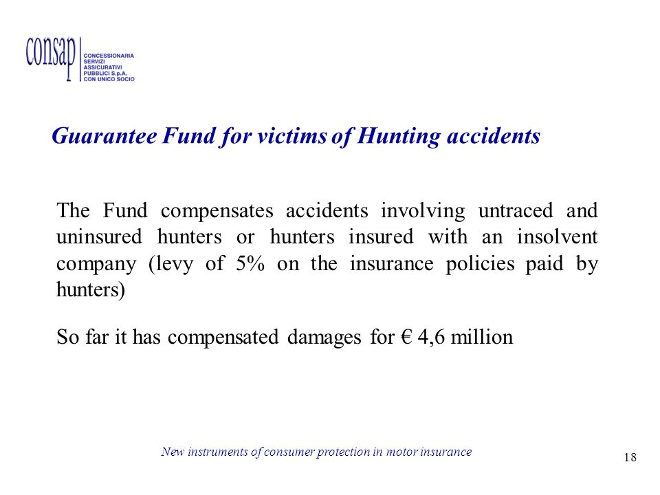 18 New instruments of consumer protection in motor insurance Guarantee Fund for victims of Hunting accidents The Fund compensates accidents involving untraced and uninsured hunters or hunters insured with an insolvent company (levy of 5% on the insurance policies paid by hunters) So far it has compensated damages for 4,6 million