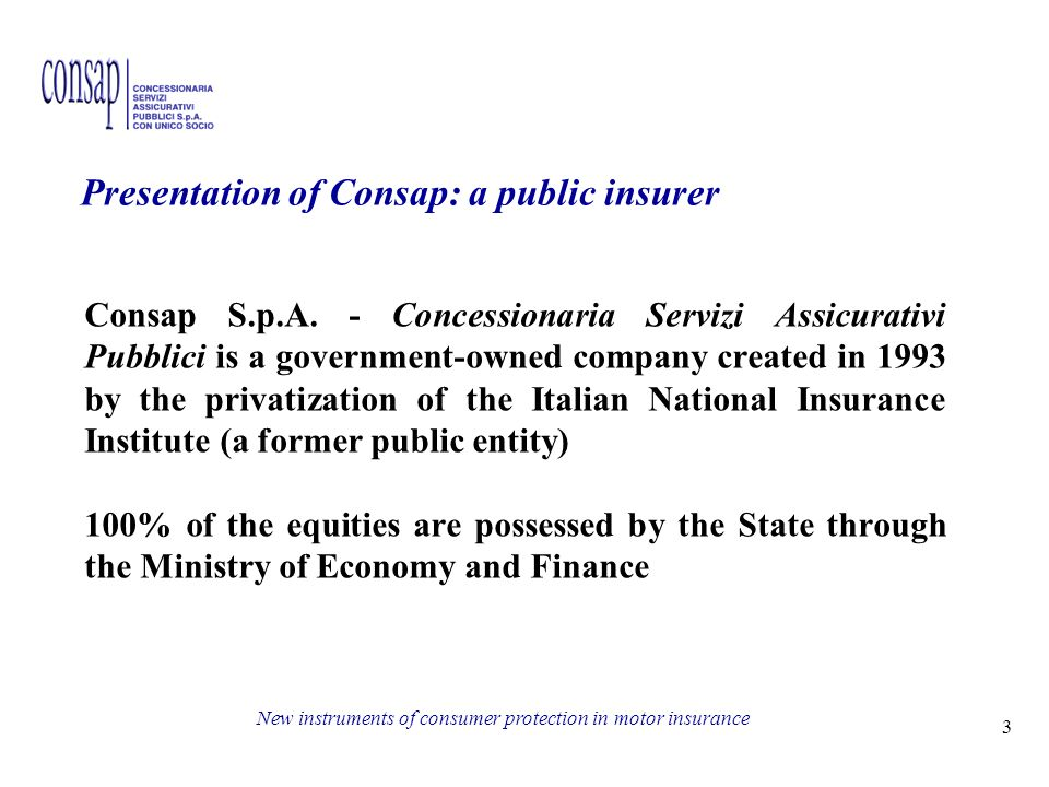 3 New instruments of consumer protection in motor insurance Presentation of Consap: a public insurer Consap S.p.A.