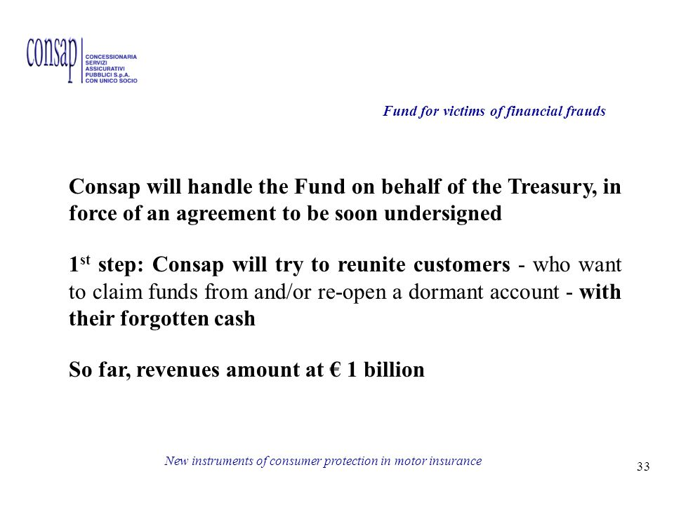 33 New instruments of consumer protection in motor insurance Fund for victims of financial frauds Consap will handle the Fund on behalf of the Treasury, in force of an agreement to be soon undersigned 1 st step: Consap will try to reunite customers - who want to claim funds from and/or re-open a dormant account - with their forgotten cash So far, revenues amount at 1 billion