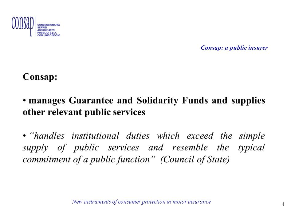 4 New instruments of consumer protection in motor insurance Consap: a public insurer Consap: manages Guarantee and Solidarity Funds and supplies other relevant public services handles institutional duties which exceed the simple supply of public services and resemble the typical commitment of a public function (Council of State)