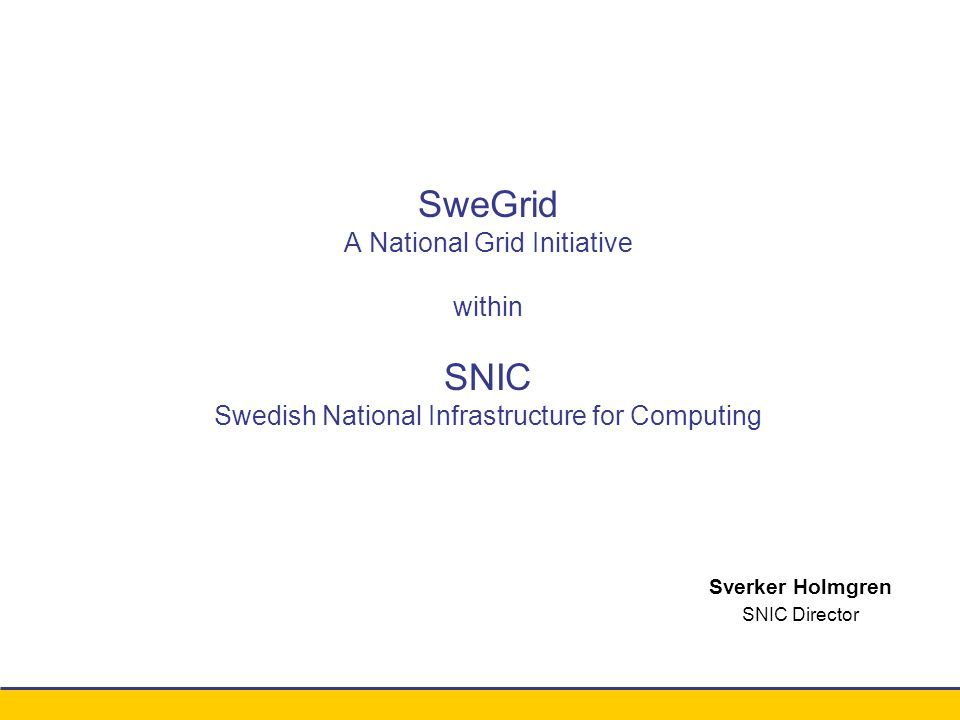 Conference xxx - August 2003 Sverker Holmgren SNIC Director SweGrid A National Grid Initiative within SNIC Swedish National Infrastructure for Computing