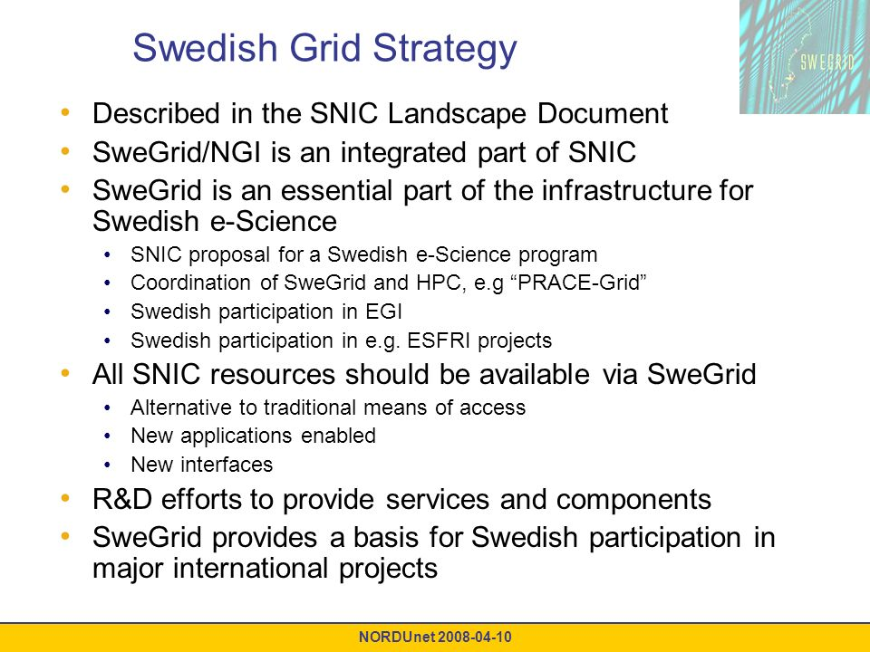 NORDUnet 2008-04-10 Swedish Grid Strategy Described in the SNIC Landscape Document SweGrid/NGI is an integrated part of SNIC SweGrid is an essential part of the infrastructure for Swedish e-Science SNIC proposal for a Swedish e-Science program Coordination of SweGrid and HPC, e.g PRACE-Grid Swedish participation in EGI Swedish participation in e.g.